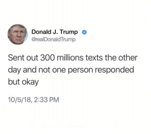 Dank, Memes, and Phone: Donald J. Trump <  @realDonaldTrump  Sent out 300 millions texts the other  day and not one person responded  but okay  10/5/18, 2:33 PM Phone was dead by buster_meat MORE MEMES