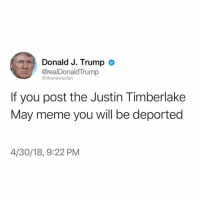 See ya @thenewsclan: Donald J. Trump >  @realDonaldTrump  @thenewsclan  If you post the Justin Timberlake  May meme you will be deported  4/30/18, 9:22 PM See ya @thenewsclan