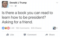 Asking For A Friend: Donald J Trump  1 hr.  Is there a book you can read to  learn how to be president?  Asking for a friend  o o 2.4K 160 Comments 635 Shares  Like  Comment  Share