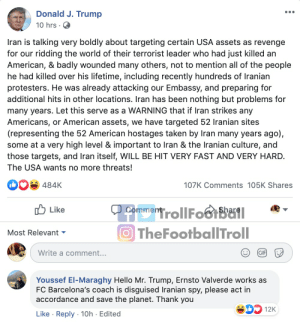 Barcelona fans are something. https://t.co/JSg76F6Bst: Donald J. Trump  10 hrs · O  Iran is talking very boldly about targeting certain USA assets as revenge  for our ridding the world of their terrorist leader who had just killed an  American, & badly wounded many others, not to mention all of the people  he had killed over his lifetime, including recently hundreds of Iranian  protesters. He was already attacking our Embassy, and preparing for  additional hits in other locations. Iran has been nothing but problems for  many years. Let this serve as a WARNING that if Iran strikes any  Americans, or American assets, we have targeted 52 Iranian sites  (representing the 52 American hostages taken by Iran many years ago),  some at a very high level & important to Iran & the Iranian culture, and  those targets, and Iran itself, WILL BE HIT VERY FAST AND VERY HARD.  The USA wants no more threats!  107K Comments 105K Shares  484K  ל Like  CommentollFoGIBail  O TheFootballTroll  Most Relevant -  Write a comment...  GIF  Youssef El-Maraghy Hello Mr. Trump, Ernsto Valverde works as  FC Barcelona's coach is disguised Iranian spy, please act in  accordance and save the planet. Thank you  SD 12K  Like · Reply · 10h · Edited Barcelona fans are something. https://t.co/JSg76F6Bst