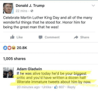 Facebook isn't having it today 😭😭 queens_over_bitches: Donald J. Trump  22 mins.  Celebrate Martin Luther King Day and all of the many  wonderful things that he stood for. Honor him for  being the great man that he was!  Like  Comment  Share  20.8K  1,005 shares  Adam Gladwin  If he was alive today he'd be your biggest  critic and you'd have written a dozen half  illiterate immature tweets about him by now.  20 minutes ago Unlike r 607 Reply Facebook isn't having it today 😭😭 queens_over_bitches