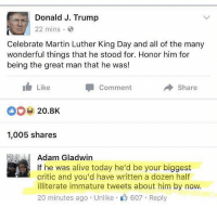 Already lost 600 Trump supporters today. Let's shoot for a thousand. And they call us snowflakes 😂😂😂: Donald J. Trump  22 mins.  Celebrate Martin Luther King Day and all of the many  wonderful things that he stood for. Honor him for  being the great man that he was!  Like  Share  Comment  20.8K  1,005 shares  Adam Gladwin  If he was alive today he'd be your biggest  critic and you'd have written a dozen half  illiterate immature tweets about him by now.  20 minutes ago Unlike 607 Reply Already lost 600 Trump supporters today. Let's shoot for a thousand. And they call us snowflakes 😂😂😂