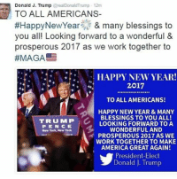 "Memes, New York, and 2017: Donald J. Trump  2realDonaldTrump 12m  TO ALL AMERICANS-  #Happy New Year & many blessings to  you all! Looking forward to a wonderful  &  prosperous 2017 as we work together to  #MAGA  HAPPY NEW YEAR!  2017  TO ALL AMERICANS!  HAPPY NEW YEAR & MANY  BLESSINGS TO YOU ALL!  TRUMP  LOOKING FORWARD TO A  P E N C E  WONDERFUL AND  New York, New York  PROSPEROUS 2017 AS WE  WORK TOGETHER TO MAKE  AMERICA GREAT AGAIN!  President-Elect  Donald J. Trump Moments ago, President-elect DonaldTrump tweeted out a New Year message, saying that he is ""Looking forward to a wonderful & prosperous 2017."""