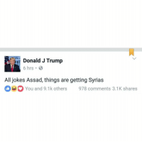 What a time: Donald J Trump  6 hrs.  All jokes Assad, things are getting Syrias  You and 9.1k others 978 comments 3.1K shares What a time