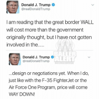 Donald J. Trump  area  Trump  I am reading that the great border WALL  will cost more than the government  originally thought, but I have not gotten  involved in the  ALTER  Donald J. Trump  ALERT  arealDonald Trump  design or negotiations yet. When do,  just like with the F-35 Fighter Jet or the  Air Force One Program, price will come  WAY DOWN! The estimated price of the Mexico wall went from $12 billion to approximately $21.6 billion trump