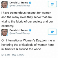 Happy International Women's Day! Trumplicans PresidentTrump IWD MAGA TrumpTrain AmericaFirst: Donald J. Trump  areal Donald Trump  I have tremendous respect for women  and the many roles they serve that are  vital to the fabric of our society and our  economy  Donald J. Trump  areal Donald Trump  On International Women's Day, join me in  honoring the critical role of women here  in America & around the world  5:13 AM Mar 8, 2017 Happy International Women's Day! Trumplicans PresidentTrump IWD MAGA TrumpTrain AmericaFirst