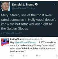 """Anyways... PS this isn't a pro Hillary thing like get out of here for defending Trump in this meme by saying she's worse this has nothing to do with Hillary she's not even mentioned in here: Donald J. Trump  areal Donald Trump  Meryl Streep, one of the most over-  rated actresses in Hollywood, doesn't  know me but attacked last night at  the Golden Globes.  6:27 AM 09 Jan 17  Living Blue  OLivingBlueinRed 1h  Hey arealDonald Trump... If 157 awards as  an actor makes Meryl Streep """"overrated""""  what does 6 bankruptcies make you as a  businessman? Anyways... PS this isn't a pro Hillary thing like get out of here for defending Trump in this meme by saying she's worse this has nothing to do with Hillary she's not even mentioned in here"""