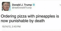 a law we can all get behind: Donald J. Trump  areal Donald Trump  Ordering pizza with pineapples is  now punishable by death  10/14/12, 2:43 PM a law we can all get behind