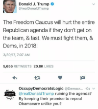 Donald Trump, Logic, and Memes: Donald J. Trump  areal Donald Trump  The Freedom Caucus will hurt the entire  Republican agenda if they don't get on  the team, & fast. We must fight them, &  Dems, in 2018!  3/30/17, 7:07 AM  5,656  RETWEETS  20.8K  LIKES  Occupy DemocratsLogic @Democr  Os  v  arealDonald Trump ruining the agenda?  CCUPY  Logic  By keeping their promise to repeal  Obamacare unlike you? (GC)