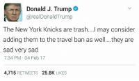 Donald Trump, New York Knicks, and New York: Donald J. Trump  areal Donald Trump  The New York Knicks are trash....I may consider  adding them to the travel ban as well. ...they are  sad very sad  7:34 PM 04 Feb 17  4,715  RETWEETS 25.8K  LIKES Seems legit.