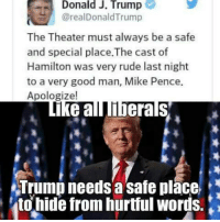 Trump is a New York City liberal.: Donald J. Trump  areal Donald Trump  The Theater must always be a safe  and special place.The cast of  Hamilton was very rude last night  to a very good man, Mike Pence.  Apologize!  Ike all liberals  Trump needs a safe place  to hide from hurtful Words. Trump is a New York City liberal.