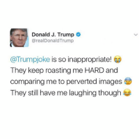 @trumpjoke is the funniest account ever! 😂 Their Trump jokes & roasts litteraly have me dying 😭 Follow @trumpjoke for more! 🙌🏻 - trumpjokeshares: Donald J. Trump  areal DonaldTrump  @Trumpjoke is so inappropriate!  They keep roasting me HARD and  comparing me to perverted images  They still have me laughing though @trumpjoke is the funniest account ever! 😂 Their Trump jokes & roasts litteraly have me dying 😭 Follow @trumpjoke for more! 🙌🏻 - trumpjokeshares