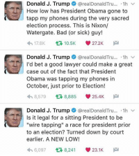 "Lawyer, Memes, and Wired: Donald J. Trump  arealDonald Tru  1h  v  How low has President Obama gone to  tapp my phones during the very sacred  election process. This is Nixon/  Watergate. Bad (or sick) guy!  4 h 17.8K  t 10.5K 27.2K  M  Donald J. Trump  @realDonald Tru  1h  v  I'd bet a good lawyer could make a great  case out of the fact that President  Obama was tapping my phones in  October, just prior to Election!  8,579  t 8,885 25.4K  M  Donald J. Trump  realDonald Tru...  1h  v  Is it legal for a sitting President to be  ""wire tapping"" a race for president prior  to an election? Turned down by court  earlier. A NEW LOW!  h 6,097  8,241 23.1K  M DonaldTrump claims Obama tapped his phone lines! 😳👀 WSHH"