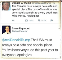 Yes!    (hat tip to Four Years of Fight): Donald J. Trump  arealDonald Trump 1h  The Theater must always be a safe and  special place.The cast of Hamilton was  very rude last night to a very good man,  Mike Pence. Apologize!  13.5K 38.6K  M  t Steve Raymond  @stevetheactor  @real Donald Trump The USA must  always be a safe and special place  You've been very rude this past year to  everyone. Apologize. Yes!    (hat tip to Four Years of Fight)