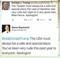 Good answer!: Donald J. Trump  arealDonald Trump 1h  The Theater must always be a safe and  special place.The cast of Hamilton was  very rude last night to a very good man,  Mike Pence. Apologize!  t 13.5K 38.6K  M  Steve Raymond  @stevetheactor  @real Donald Trump The USA must  always be a safe and special place  You've been very rude this past year to  everyone. Apologize. Good answer!