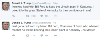 Confidence, Memes, and Ford: Donald J. Trump  arealDonald Trump 55m  l worked hard with Bill Ford to keep the Lincoln plant in Kentucky.  owed it to the great State of Kentucky for their confidence in me!  7.9K  26K  t Donald J. Trump  areal Donald Trump 1h  Just got a call from my friend Bill Ford, Chairman of Ford, who advised  me that he will be keeping the Lincoln plant in Kentucky no Mexico  17K 48K  t THE MADMAN FUCKING DID IT