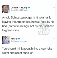 trump🤡 VS arnoldschwarzenegger: Donald J. Trump  arealDonald Trump  Arnold Schwarzenegger isn't voluntarily  leaving the Apprentice, he was fired by his  bad (pathetic) ratings, not by me. Sad end  to great show  ALERT  BALLERAILERT COM  Arnold  @Schwarzenegger  You should think about hiring a new joke  writer and a fact checker. trump🤡 VS arnoldschwarzenegger