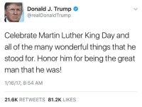 DonaldTrump speaks on MartinLutherKingJr 🙏🇺🇸 WSHH: Donald J. Trump  arealDonald Trump  Celebrate Martin Luther King Day and  all of the many wonderful things that he  stood for. Honor him for being the great  man that he was!  1/16/17, 8:54 AM  21.6K  RETWEETS  81.2K  LIKES DonaldTrump speaks on MartinLutherKingJr 🙏🇺🇸 WSHH