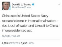 "Drone, Memes, and Drones: Donald J. Trump  arealDonald Trump  China steals United States Navy  research drone in international waters  rips it out of water and takes it to China  in unpresidented act.  12/17/16, 7:30 AM  1,695  RETWEETS 3,435  LIKES The PRESIDENT of the United States just spelled it ""unpresidented."" We'd like to un-president YOU, sir."