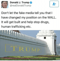 Donald J. Trump  arealDonald Trump  Don't let the fake media tell you that  have changed my position on the WALL.  It will get built and help stop drugs,  human trafficking etc.  TRUMP Donald Trump is not an all talk, no action politician, remember that! 🇺🇸