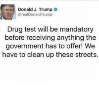 Memes, 🤖, and Drug Testing: Donald J. Trump  arealDonald Trump  Drug test will be mandatory  before receiving anything the  government has to offer! We  have to clean up these streets. Do you agree with this policy? What say you?