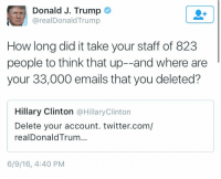 Oh my god this day keeps getting better!!! 😂: Donald J. Trump  arealDonald Trump  How long did it take your staff of 823  people to think that up--and where are  your 33,000 emails that you deleted?  Hillary Clinton  @Hillary Clinton  Delete your account. twitter.com/  realDonald Trum...  6/9/16, 4:40 PM Oh my god this day keeps getting better!!! 😂