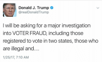 """Memes, 🤖, and Major: Donald J. Trump  arealDonald Trump  I will be asking for a major investigation  into VOTER FRAUD, including those  registered to vote in two states, those who  are illegal and  1/25/17, 7:10 AM BREAKING: President DonaldTrump tweets that he will be asking for a """"major investigation into voter fraud."""" """