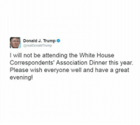Breaking News: President Donald J. Trump has tweeted that he is not attending this year's White House Correspondents' Dinner.: Donald J. Trump  arealDonald Trump  I will not be attending the White House  Correspondents' Association Dinner this year.  Please wish everyone well and have a great  evening! Breaking News: President Donald J. Trump has tweeted that he is not attending this year's White House Correspondents' Dinner.
