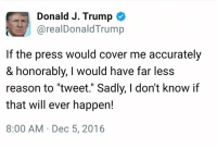 """Memes, 🤖, and Cover Me: Donald J. Trump  arealDonald Trump  If the press would cover me accurately  & honorably, I would have far less  reason to """"tweet."""" Sadly, I don't know if  that will ever happen!  8:00 AM Dec 5, 2016"""
