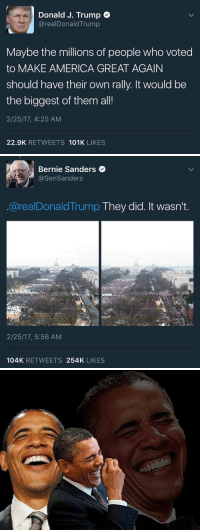 Bernie Sanders, Funny, and Bernie: Donald J. Trump  arealDonald Trump  Maybe the millions of people who voted  to MAKE AMERICA GREAT AGAIN  should have their own rally. It would be  the biggest of them all!  2/25/17, 4:25 AM  22.9K  RETWEETS  101K  LIKES   Bernie Sanders  @Sen Sanders  @realDonald Trump  They did. It wasn't  2/25/17, 5:56 AM  104K  RETWEETS  254K  LIKES https://t.co/RDHfNCXb7c