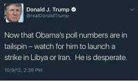 Yikes!: Donald J. Trump  arealDonald Trump  Now that Obama's poll numbers are in  tailspin watch for him to launch a  strike in Libya or Iran. He is desperate.  10/9/12, 2:39 PM Yikes!