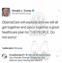 Ass, Baller Alert, and Memes: Donald J. Trump  arealDonald Trump  ObamaCare will explode and we will all  get together and piece together a great  healthcare plan for THE  PEOPLE. Do  BALLE REAL ATCOM  not worry!  baller alert #trump  troubleman31  Stfu & #FindOurGirls  You Florida Orange Tangerine tint  Salmon face having ass Idiot!!!! Ballerific Comment Creepin -- 🌾👀🌾 ti commentcreepin