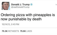 Make Pizza Great Again 🇺🇸🍕💯: Donald J. Trump  arealDonald Trump  Ordering pizza with pineapples is  now punishable by death  10/14/12, 2:43 PM  75.3K  RETWEETS  75.6K  LIKES Make Pizza Great Again 🇺🇸🍕💯