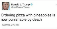 """YES! I don't care about liberty if it's going to be used to make an abomination such as """"Hawaiian"""" pizza.: Donald J. Trump  arealDonald Trump  Ordering pizza with pineapples is  now punishable by death  10/14/12, 2:43 PM YES! I don't care about liberty if it's going to be used to make an abomination such as """"Hawaiian"""" pizza."""
