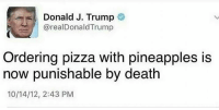 About time: Donald J. Trump  arealDonald Trump  Ordering pizza with pineapples is  now punishable by death  10/14/12, 2:43 PM About time
