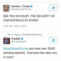 Memes, 🤖, and  Stake: Donald J. Trump  arealDonald Trump  SEE YOU IN COURT, THE SECURITY OF  OUR NATION IS AT STAKE!  6:35 PM Feb 9, 2017  in reply to @realDonaldTrump  Produkt  @Produkt JRG  areal Donald Trump you have over 3000  pending lawsuits. Everyone has seen you  in court LOL