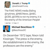 """Donald Trump's approval rating is down to 38%. Nixon ended at 25%.  Keep talking to your neighbors.: Donald J. Trump  arealDonald Trump  The FAKE NEWS media (failing  any times, @NBCNews, a ABC,  @CBS, @CNN) is not my enemy, it is  the enemy of the American People!  1:48 PM 17 Feb 17  Michael Beschloss  @Beschloss DC  On December 1972 tape, Nixon told  Kissinger, """"The press is the enemy,  the establishment is the enemy, the  professors are the enemy Donald Trump's approval rating is down to 38%. Nixon ended at 25%.  Keep talking to your neighbors."""