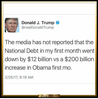 Memes, 🤖, and Usa: Donald J. Trump  arealDonald Trump  The media has not reported that the  National Debt in my first month went  down by $12 billion vs a $200 billion  increase in Obama first mo.  2/25/17, 8:19 AM  Bein  uotic They only report negative or fake news about Trump. It's just embarrassing that the mainstream media started this war against our President! patriots americanpatriots politics conservative libertarian patriotic republican usa america americaproud peace nowar wethepeople patriot republican freedom secondamendment MAGA PresidentTrump