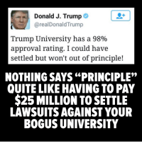 """Memes, Quite, and Approved: Donald J. Trump  arealDonald Trump  Trump University has a 98%  approval rating. I could have  settled but won't out of principle!  NOTHING SAYS """"PRINCIPLE""""  QUITE LIKE HAVING TO PAY  $25 MILLION TO SETTLE  LAWSUITS AGAINST YOUR  BOGUS UNIVERSITY Found on The Other 98%"""