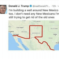 America, Fake, and Guns: Donald J. Trump  arealDonaldTr  12h v  I'm building a wall around New Mexico  too. I don't need any New Mexicans l'm  still trying to get rid of the old ones  UTAH  COLORADO  KANSAS  RNIA  OLas Vegas  OKLAHOMA  s Angeles  ARIZONA  NEW MEXICO  Dallas  San Diego  TEXAS  Houst 😂😂😂(Yes, i know its fake. Its a joke not a dick dont take it so hard) . . . . Conservative America SupportOurTroops American Gun Constitution Politics TrumpTrain President Jobs Capitalism Military MikePence TeaParty Republican Mattis TrumpPence Guns AmericaFirst USA Political DonaldTrump Freedom Liberty Veteran Patriot Prolife Government PresidentTrump Partners @conservative_panda @reasonoveremotion @conservative.american @too_savage_for_democrats @conservative.nation1776 -------------------- Contact me ●Email- RaisedRightAlwaysRight@gmail.com ●KIK- @Raised_Right_ ●Send me letters! Raised Right, 5753 Hwy 85 North, 2486 Crestview, Fl 32536