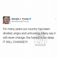 But..... anywaydoe cantbelievethisisreal nightmare trump: Donald J. Trump  arealDonaldTrump  For many years our country has been  divided, angry and untrusting. Many say it  will never change, the hatred istoo deep  IT WILL CHANGE!!!!  ALERT  BALLER ALERT COM But..... anywaydoe cantbelievethisisreal nightmare trump