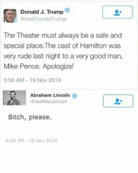 Lol.: Donald J. Trump  arealDonaldTrump  The Theater must always be a safe and  special place.The cast of Hamilton was  very rude last night to a very good man,  Mike Pence. Apologize!  5:56 AM 19 Nov 2016  Abraham Lincoln  @real Republican  Bitch, please.  6:04 AM 19 Nov 2016 Lol.