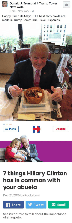 Hillary Clinton, Love, and New York: Donald J. Trump at 9 Trump Tower  New York.  2 hrs New York  Happy Cinco de Mayo! The best taco bowls are  made in Trump Tower Grill. I love Hispanics!   E Menu  Donate!  7 things Hillary Clinton  has in common with  your abuela  Dec 21,2015 by Paola Luisi  Share  Twee  Email  She isn't afraid to talk about the importance  of el respeto. mrpibb:  The Election of the Century