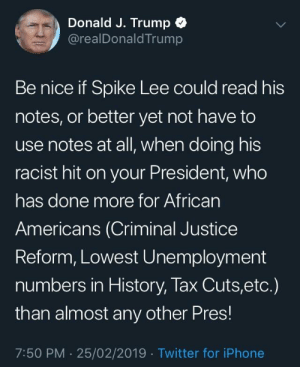 Iphone, Twitter, and Spike Lee: Donald J. Trump C  @realDonaldTrump  Be nice if Spike Lee could read his  notes, or better yet not have to  use notes at all, when doing his  racist hit on your President, who  has done more for Africarn  Americans (Criminal Justice  Reform, Lowest Unemployment  numbers in History, lax Cuts,etc.)  than almost any other Pres!  7:50 PM 25/02/2019 Twitter for iPhone Someone accusing Spike Lee of being racist and insinuating that he can't read.