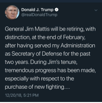 Memes, Respect, and Twitter: Donald J. Trump C  @realDonaldTrump  General Jim Mattis will be retiring, with  distinction, at the end of February,  after having served my Administration  as Secretary of Defense for the past  two years. During Jim's tenure,  tremendous progress has been made,  especially with respect to the  purchase of new fighting  12/20/18, 5:21 PM NOT A JOKE. Go check his twitter 😰