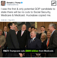 Memes, Medicare, and Trump: Donald J. Trump  CAFE  @realDonaldTrump  I was the first & only potential GOP candidate to  state there will be no cuts to Social Security,  Medicare & Medicaid. Huckabee copied me.  10:38 AM 7 May 2015  FACT: Trumpcare cuts $880 billion  from Medicaid Please, tell us again how you didn't just get conned.