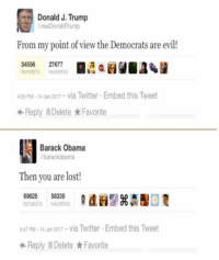 Star Wars, Barack Obama, and Barack: Donald J. Trump  Donald From my point of view the Democrats are evil  34556  27677  RETWEETS FAVORITES  455 PM-14 Jan 2017 via Twitter Embed this Tweet  Reply Delete Favorite  Barack Obama  barackobama  Then you are lost!  69825  58335  RETWEETS FAVORITES  547 pM-14 Jan 2017 via Twitter Embed this Tweet  Reply Delete Favorite President Trump