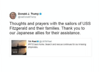 Moments ago, President Donald Trump tweeted about the USS Fitzgerald.: Donald J. Trump  e  @realDonald Trump  Thoughts and prayers with the sailors of USS  Fitzgerald and their families. Thank you to  our Japanese allies for their assistance.  7th Fleet  @US7thFleet  #FITZ back home. Search and rescue continues for our missing  shipmates.  0:17 Moments ago, President Donald Trump tweeted about the USS Fitzgerald.