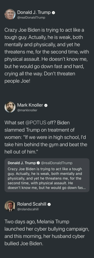 """untexting:  2018 is wild: Donald J. Trump e  @realDonaldTrump  Crazy Joe Biden is trying to act like a  tough guy. Actually, he is weak, both  mentally and physically, and yet he  threatens me, for the second time, with  physical assault. He doesn't know me,  but he would go down fast and hard,  crying all the way. Don't threaten  people Joe!   Mark Knoller  @markknoller  What set @POTUS off? Biden  slammed Trump on treatment of  women: """"if we were in high school, l'd  take him behind the gym and beat the  hell out of him.""""  Donald J. Trump @realDonaldTrump  Crazy Joe Biden is trying to act like a tough  guy. Actually, he is weak, both mentally and  physically, and yet he threatens me, for the  second time, with physical assault. He  doesn't know me, but he would go down fas   Roland Scahill  @rolandscahill  Two days ago, Melania Trump  launched her cyber bullying campaign,  and this morning, her husband cyber  bullied Joe Bider. untexting:  2018 is wild"""