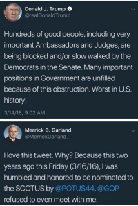 Friday, Love, and Good: Donald J. Trump e  @realDonaldTrump  Hundreds of good people, including very  important Ambassadors and Judges, are  being blocked and/or slow walked by the  Democrats in the Senate. Many important  positions in Government are unfilled  because of this obstruction. Worst in U.S  history!  3/14/18, 9:02 AM  Merrick B. Garland  @MerrickGarland  I love this tweet. Why? Because this two  years ago this Friday (3/16/16), I was  humbled and honored to be nominated to  the SCOTUS by @POTUS44.@GOP  refused to even meet with me.